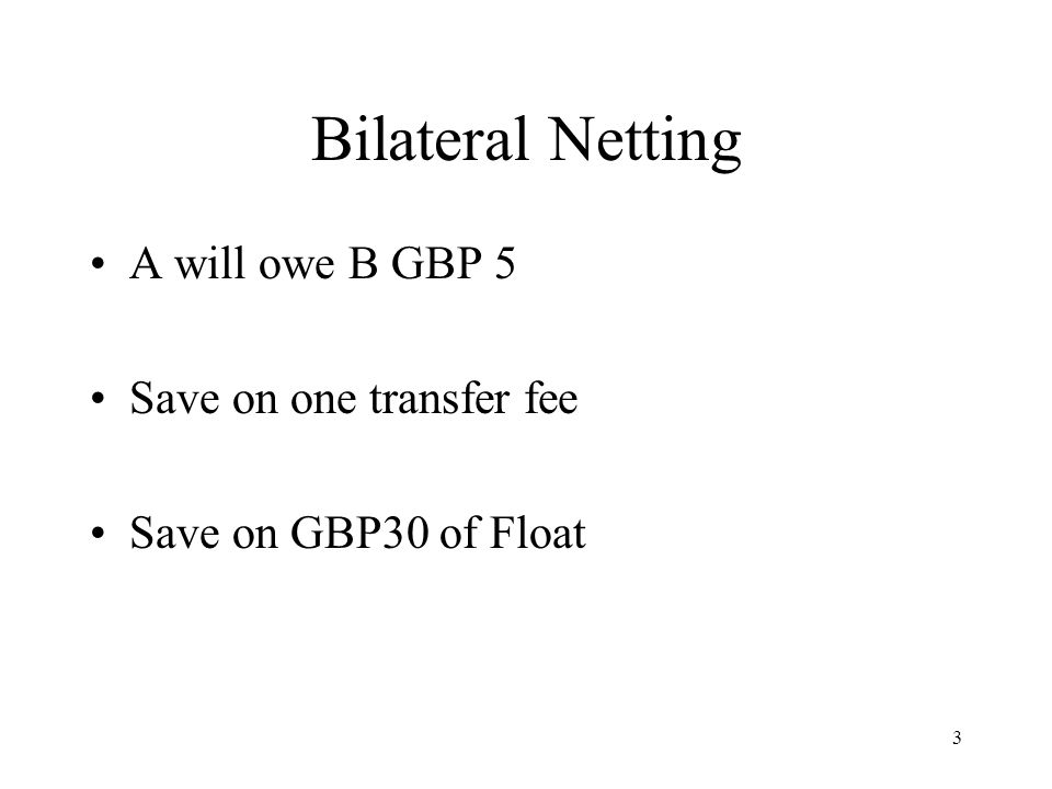 3 Bilateral Netting A will owe B GBP 5 Save on one transfer fee Save on GBP30 of Float
