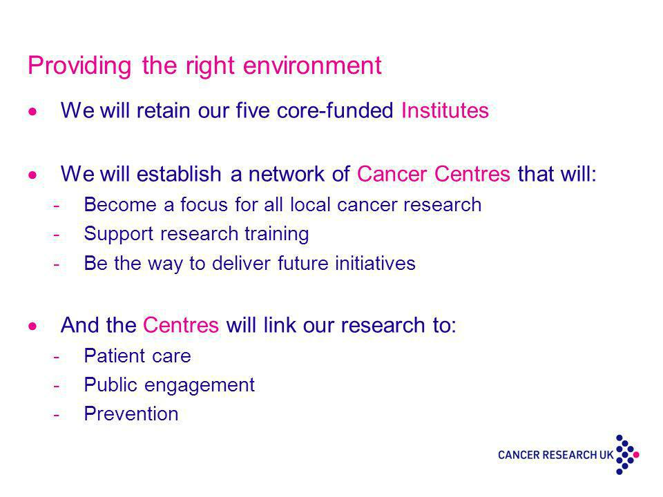 Providing the right environment We will retain our five core-funded Institutes We will establish a network of Cancer Centres that will: -Become a focus for all local cancer research -Support research training -Be the way to deliver future initiatives And the Centres will link our research to: -Patient care -Public engagement -Prevention