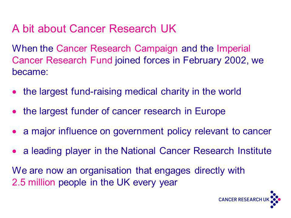 A bit about Cancer Research UK When the Cancer Research Campaign and the Imperial Cancer Research Fund joined forces in February 2002, we became: the largest fund-raising medical charity in the world the largest funder of cancer research in Europe a major influence on government policy relevant to cancer a leading player in the National Cancer Research Institute We are now an organisation that engages directly with 2.5 million people in the UK every year