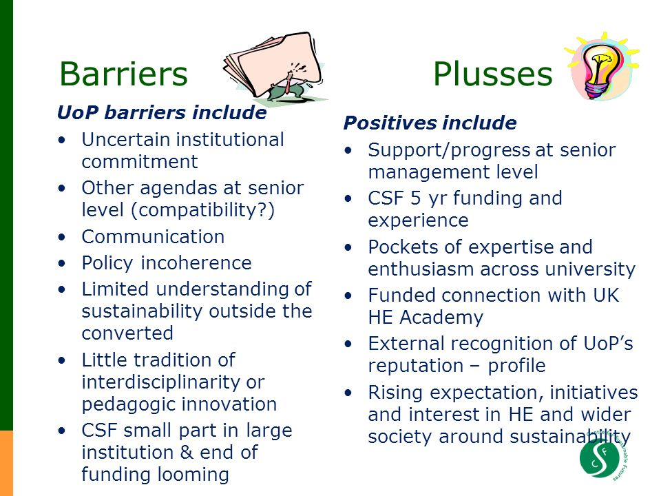 Barriers Plusses UoP barriers include Uncertain institutional commitment Other agendas at senior level (compatibility ) Communication Policy incoherence Limited understanding of sustainability outside the converted Little tradition of interdisciplinarity or pedagogic innovation CSF small part in large institution & end of funding looming Positives include Support/progress at senior management level CSF 5 yr funding and experience Pockets of expertise and enthusiasm across university Funded connection with UK HE Academy External recognition of UoPs reputation – profile Rising expectation, initiatives and interest in HE and wider society around sustainability