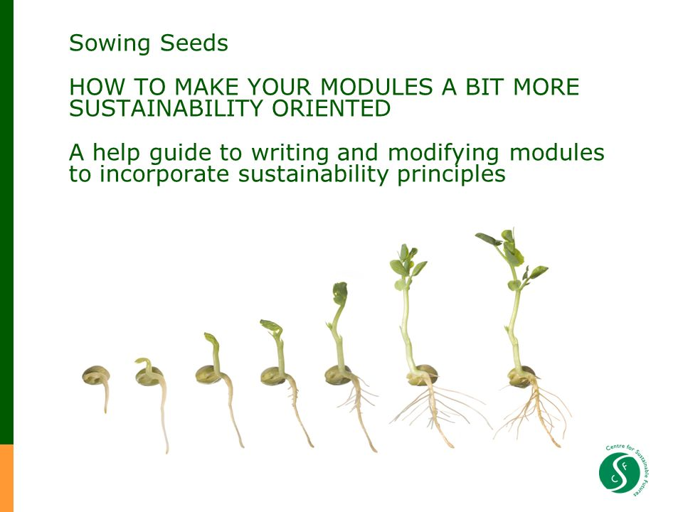 Sowing Seeds HOW TO MAKE YOUR MODULES A BIT MORE SUSTAINABILITY ORIENTED A help guide to writing and modifying modules to incorporate sustainability principles Centre for Sustainable Futures University of Plymouth