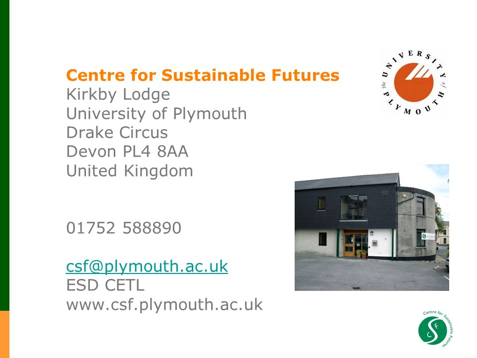 Centre for Sustainable Futures Kirkby Lodge University of Plymouth Drake Circus Devon PL4 8AA United Kingdom 01752 588890 csf@plymouth.ac.uk ESD CETL www.csf.plymouth.ac.uk csf@plymouth.ac.uk