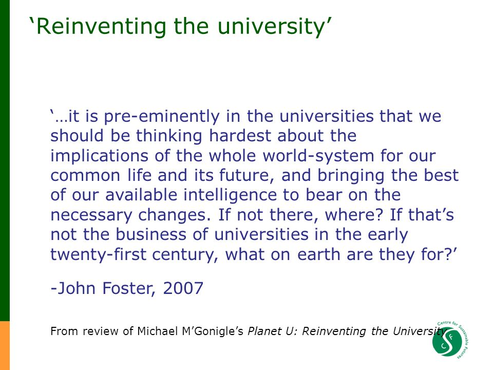 Reinventing the university …it is pre-eminently in the universities that we should be thinking hardest about the implications of the whole world-system for our common life and its future, and bringing the best of our available intelligence to bear on the necessary changes.