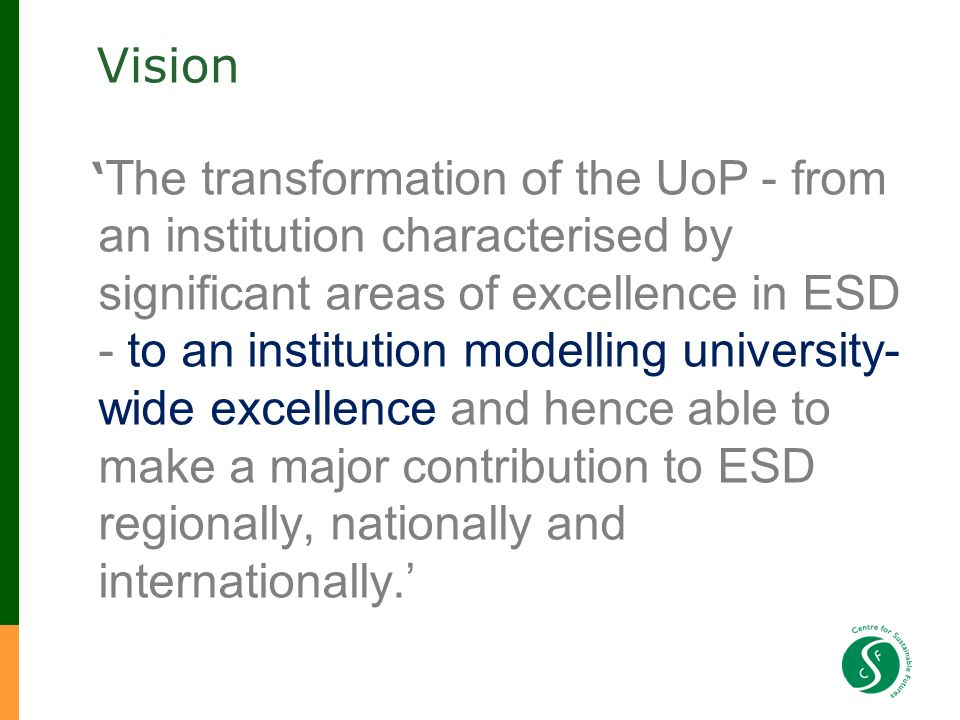Vision The transformation of the UoP - from an institution characterised by significant areas of excellence in ESD - to an institution modelling university- wide excellence and hence able to make a major contribution to ESD regionally, nationally and internationally.