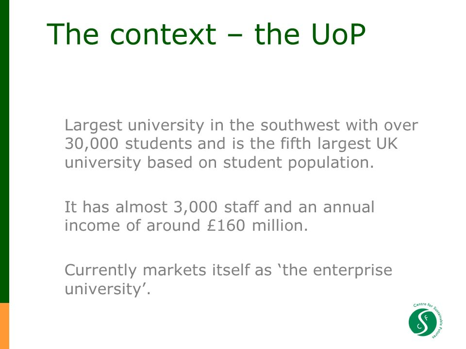 The context – the UoP Largest university in the southwest with over 30,000 students and is the fifth largest UK university based on student population.