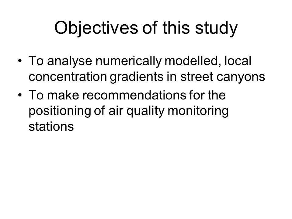 Objectives of this study To analyse numerically modelled, local concentration gradients in street canyons To make recommendations for the positioning of air quality monitoring stations