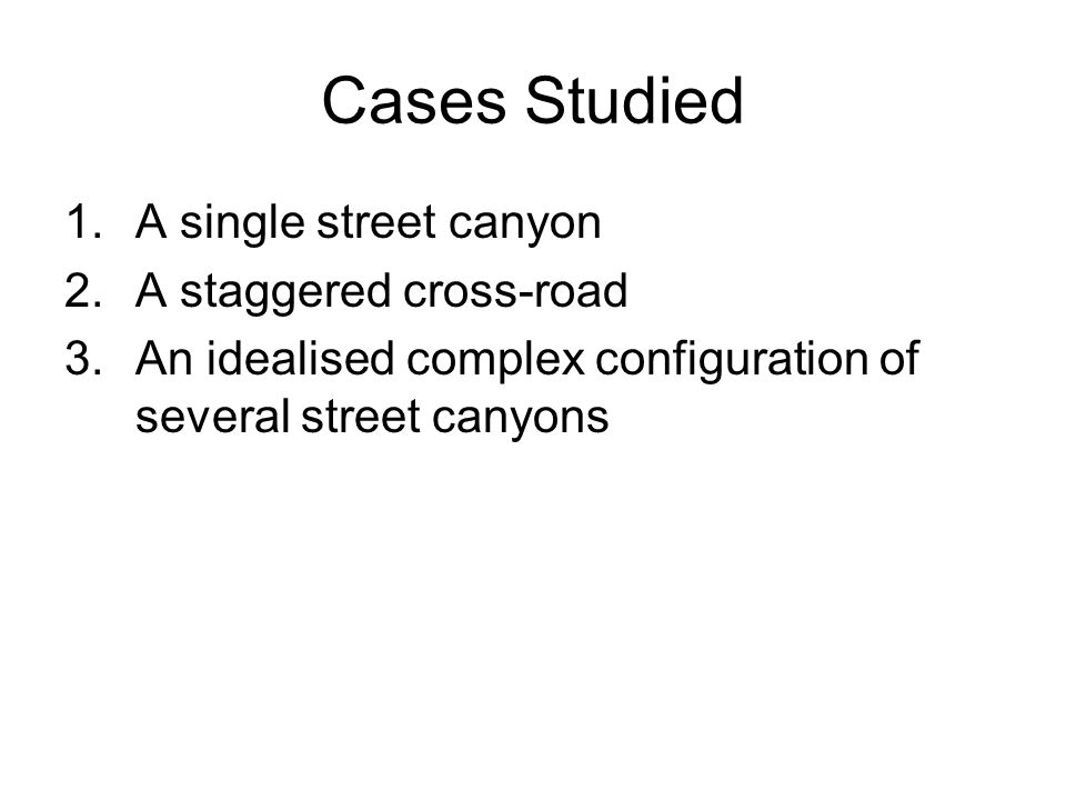 Cases Studied 1.A single street canyon 2.A staggered cross-road 3.An idealised complex configuration of several street canyons