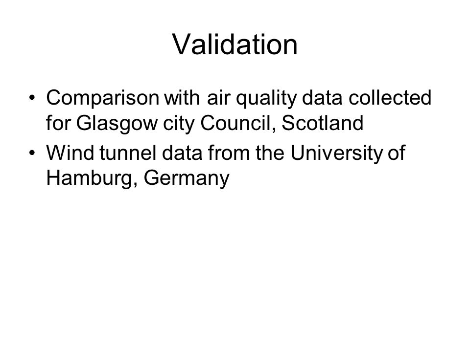 Validation Comparison with air quality data collected for Glasgow city Council, Scotland Wind tunnel data from the University of Hamburg, Germany