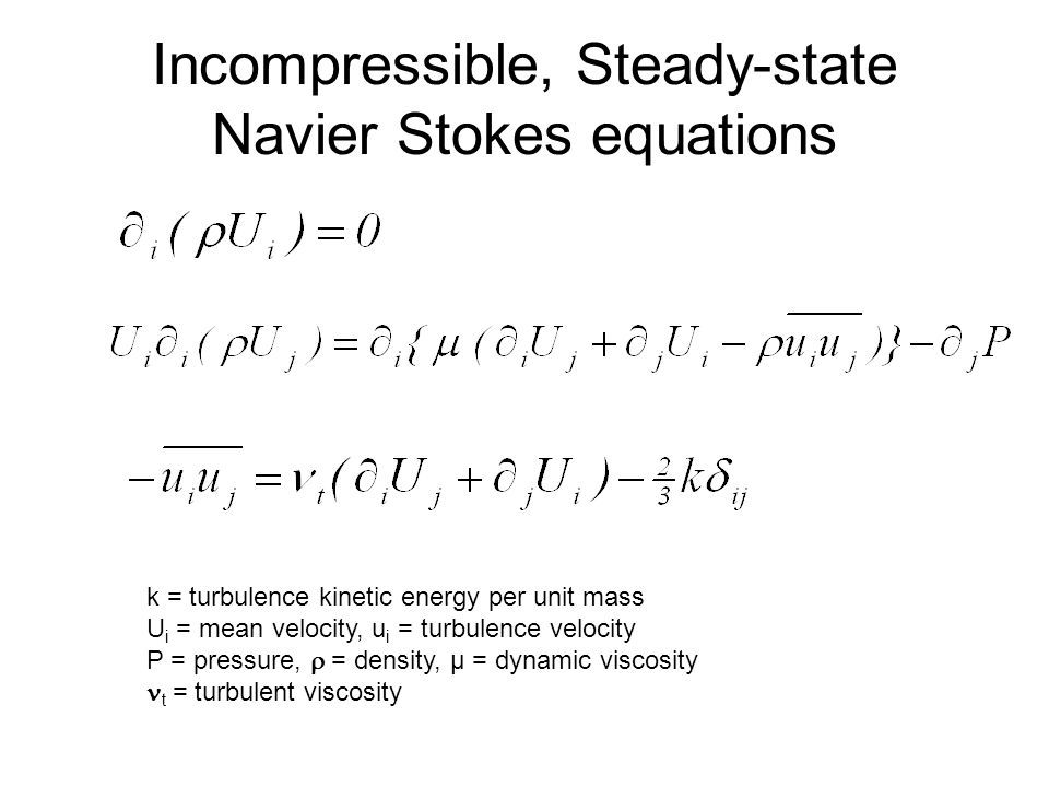 Incompressible, Steady-state Navier Stokes equations k = turbulence kinetic energy per unit mass U i = mean velocity, u i = turbulence velocity P = pressure, = density, μ = dynamic viscosity t = turbulent viscosity