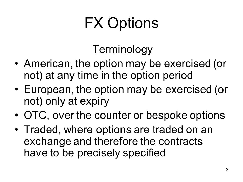 3 FX Options Terminology American, the option may be exercised (or not) at any time in the option period European, the option may be exercised (or not) only at expiry OTC, over the counter or bespoke options Traded, where options are traded on an exchange and therefore the contracts have to be precisely specified