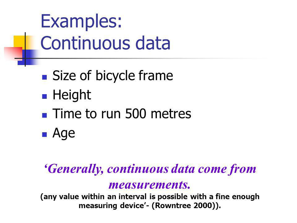 Examples: Discrete Data Number of children in a family Number of students passing a stats exam Number of crimes reported to the police Number of bicycles sold in a day.