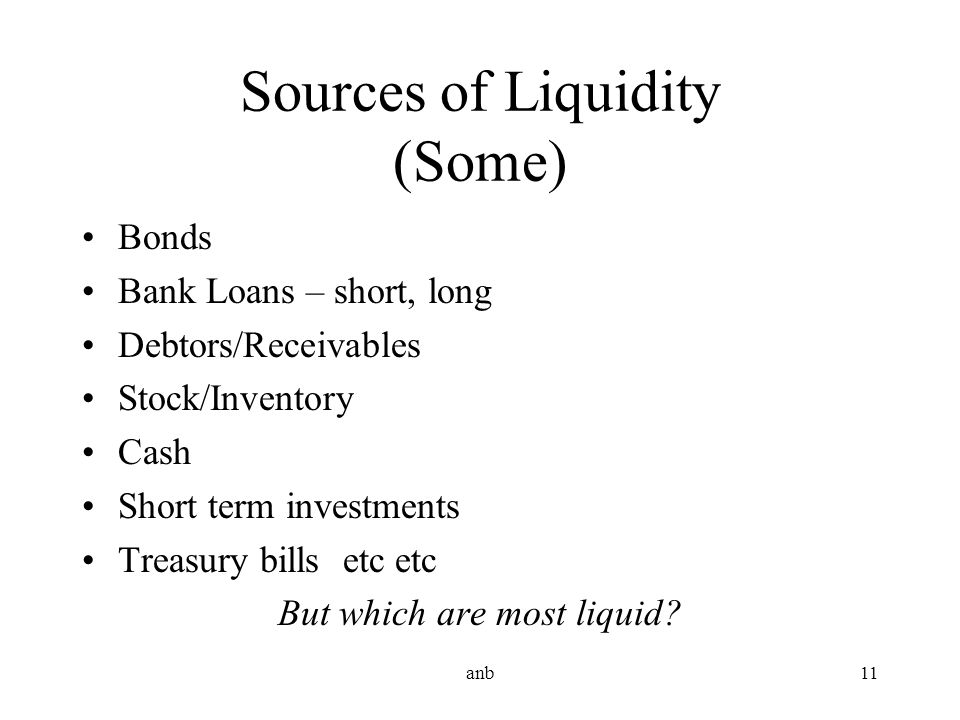 anb11 Sources of Liquidity (Some) Bonds Bank Loans – short, long Debtors/Receivables Stock/Inventory Cash Short term investments Treasury bills etc et