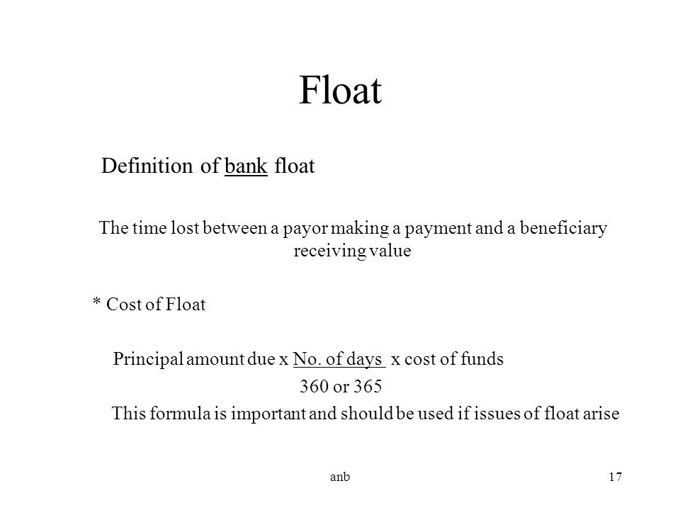 anb17 Float Definition of bank float The time lost between a payor making a payment and a beneficiary receiving value * Cost of Float Principal amount