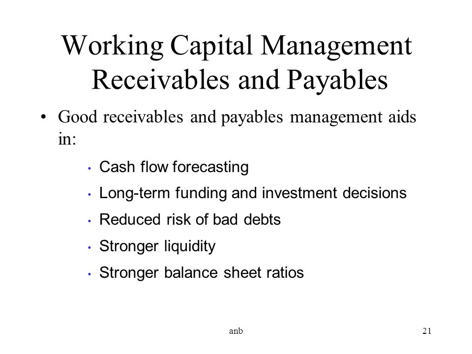 anb21 Working Capital Management Receivables and Payables Good receivables and payables management aids in: Cash flow forecasting Long-term funding an