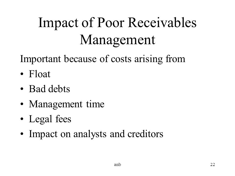 anb22 Impact of Poor Receivables Management Important because of costs arising from Float Bad debts Management time Legal fees Impact on analysts and