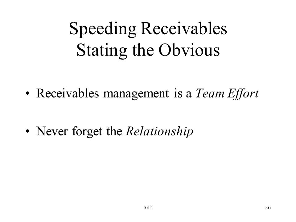 anb26 Speeding Receivables Stating the Obvious Receivables management is a Team Effort Never forget the Relationship