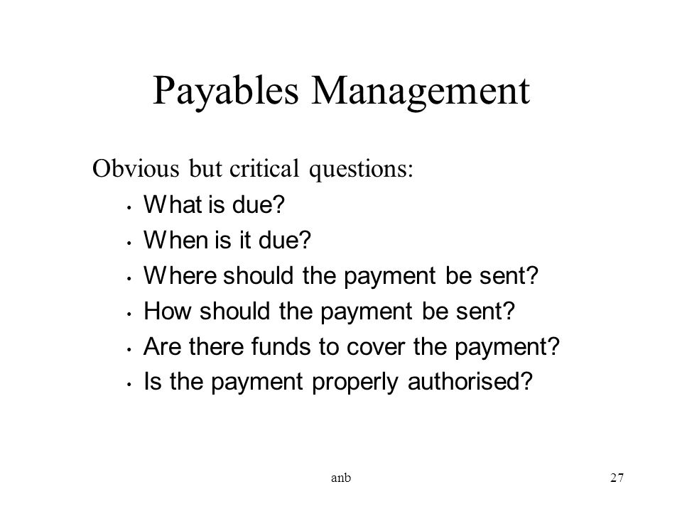 anb27 Payables Management Obvious but critical questions: What is due? When is it due? Where should the payment be sent? How should the payment be sen