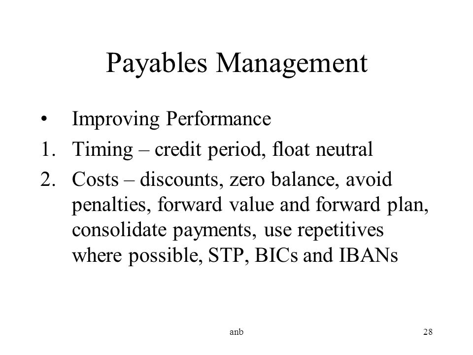 anb28 Improving Performance 1.Timing – credit period, float neutral 2.Costs – discounts, zero balance, avoid penalties, forward value and forward plan