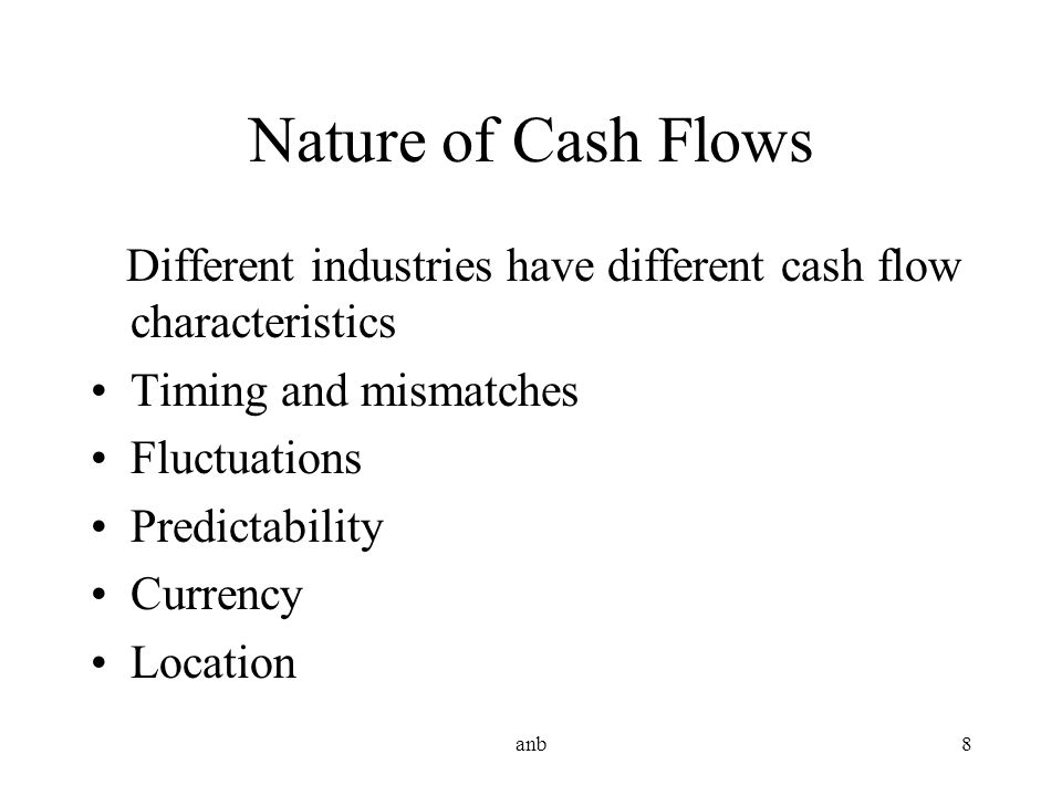 anb8 Nature of Cash Flows Different industries have different cash flow characteristics Timing and mismatches Fluctuations Predictability Currency Loc