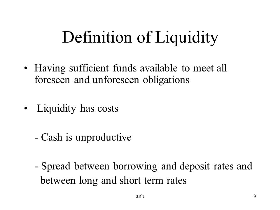anb9 Definition of Liquidity Having sufficient funds available to meet all foreseen and unforeseen obligations Liquidity has costs - Cash is unproduct