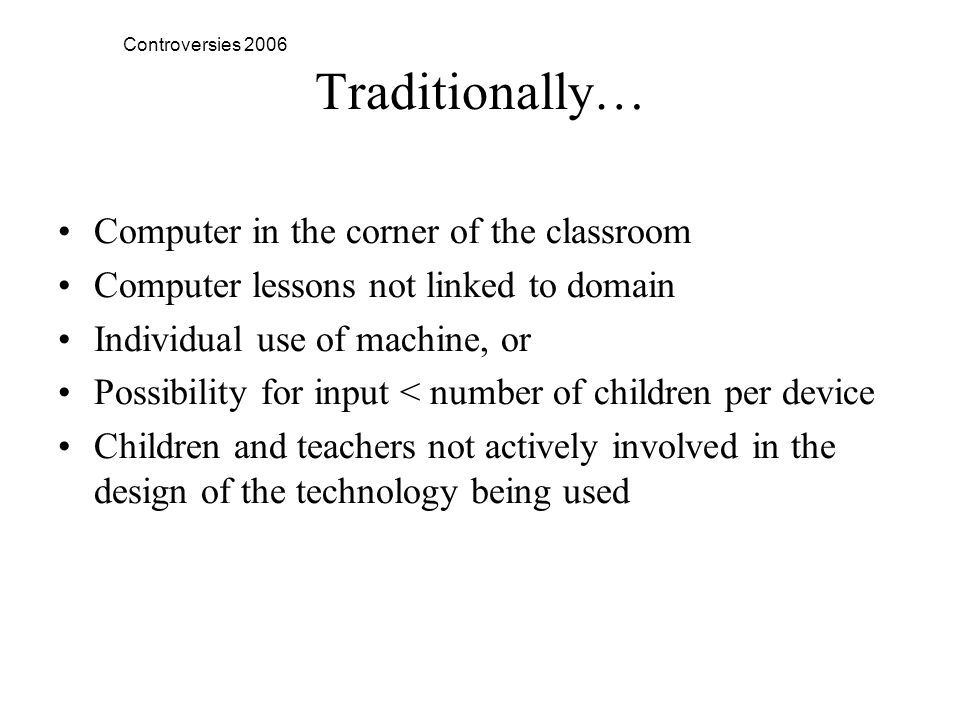 Controversies 2006 Traditionally… Computer in the corner of the classroom Computer lessons not linked to domain Individual use of machine, or Possibility for input < number of children per device Children and teachers not actively involved in the design of the technology being used