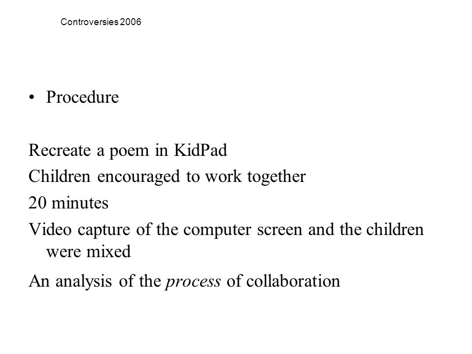 Controversies 2006 Procedure Recreate a poem in KidPad Children encouraged to work together 20 minutes Video capture of the computer screen and the children were mixed An analysis of the process of collaboration