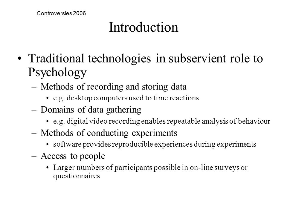 Controversies 2006 Introduction Traditional technologies in subservient role to Psychology –Methods of recording and storing data e.g.