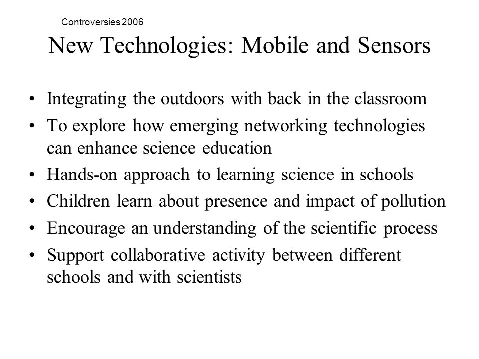 Controversies 2006 New Technologies: Mobile and Sensors Integrating the outdoors with back in the classroom To explore how emerging networking technologies can enhance science education Hands-on approach to learning science in schools Children learn about presence and impact of pollution Encourage an understanding of the scientific process Support collaborative activity between different schools and with scientists