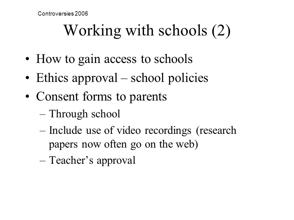 Controversies 2006 Working with schools (2) How to gain access to schools Ethics approval – school policies Consent forms to parents –Through school –Include use of video recordings (research papers now often go on the web) –Teachers approval