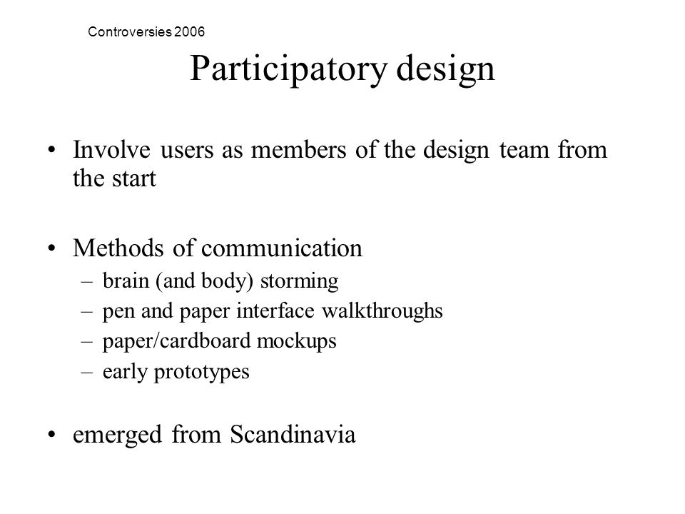 Controversies 2006 Participatory design Involve users as members of the design team from the start Methods of communication –brain (and body) storming –pen and paper interface walkthroughs –paper/cardboard mockups –early prototypes emerged from Scandinavia