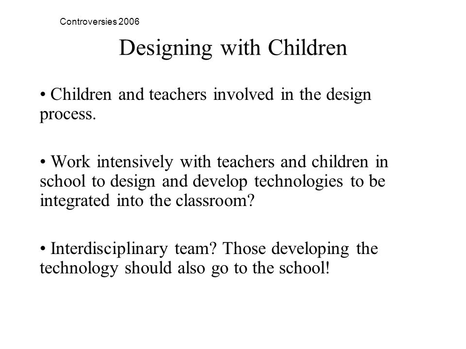 Controversies 2006 Designing with Children Children and teachers involved in the design process.