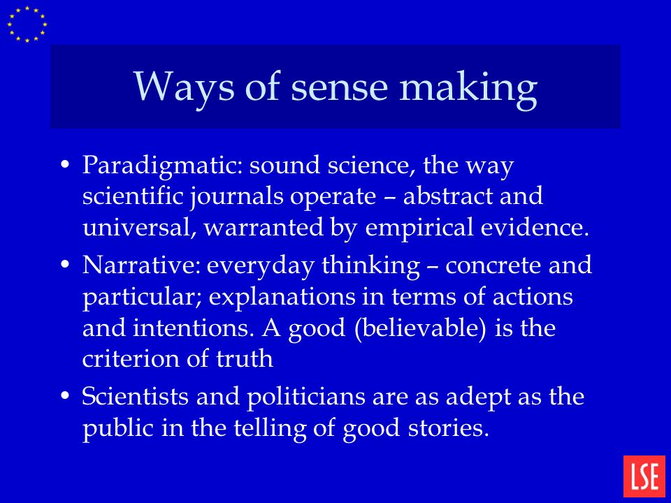 Ways of sense making Paradigmatic: sound science, the way scientific journals operate – abstract and universal, warranted by empirical evidence.