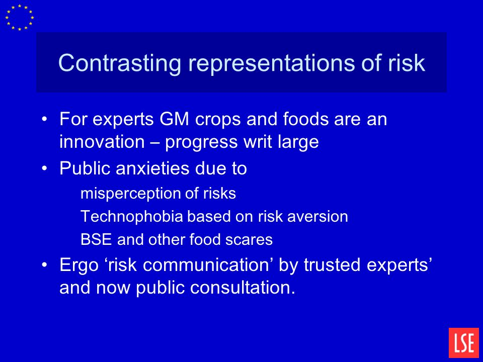 Contrasting representations of risk For experts GM crops and foods are an innovation – progress writ large Public anxieties due to misperception of risks Technophobia based on risk aversion BSE and other food scares Ergo risk communication by trusted experts and now public consultation.