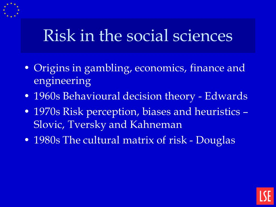 Risk in the social sciences Origins in gambling, economics, finance and engineering 1960s Behavioural decision theory - Edwards 1970s Risk perception, biases and heuristics – Slovic, Tversky and Kahneman 1980s The cultural matrix of risk - Douglas