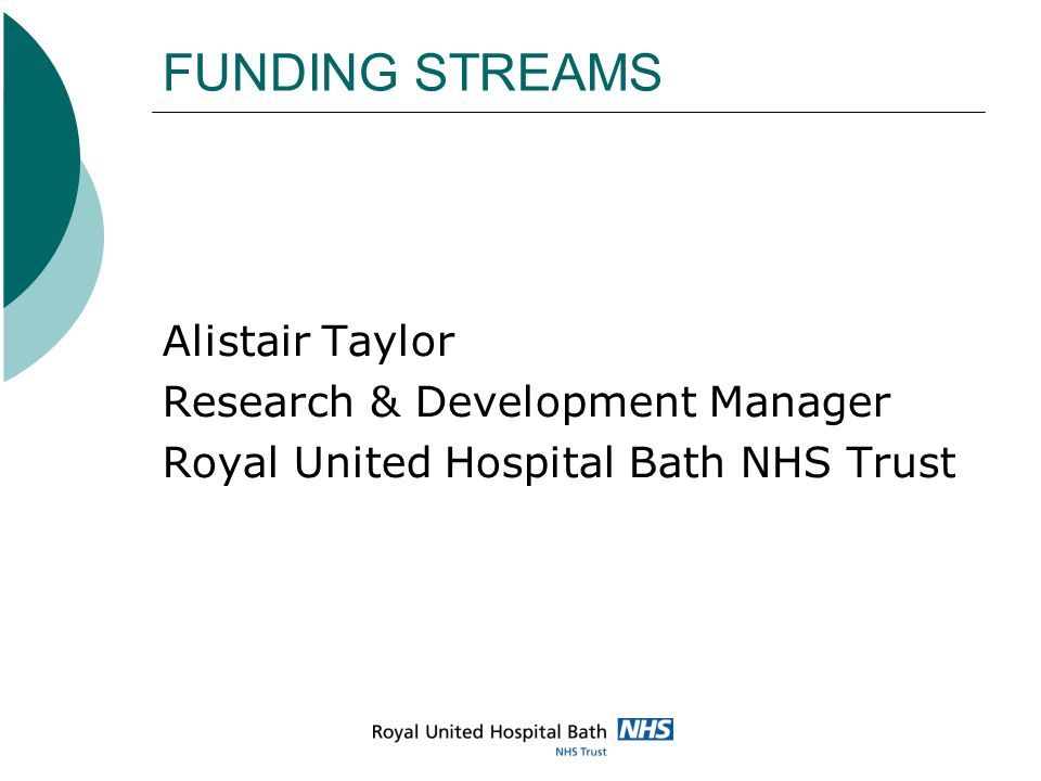 FUNDING STREAMS Alistair Taylor Research & Development Manager Royal United Hospital Bath NHS Trust