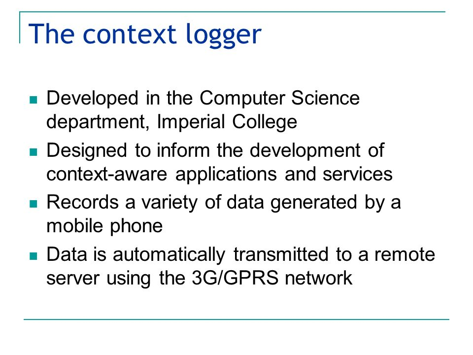 The context logger Developed in the Computer Science department, Imperial College Designed to inform the development of context-aware applications and services Records a variety of data generated by a mobile phone Data is automatically transmitted to a remote server using the 3G/GPRS network