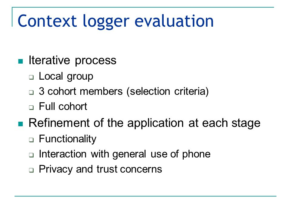 Context logger evaluation Iterative process Local group 3 cohort members (selection criteria) Full cohort Refinement of the application at each stage Functionality Interaction with general use of phone Privacy and trust concerns