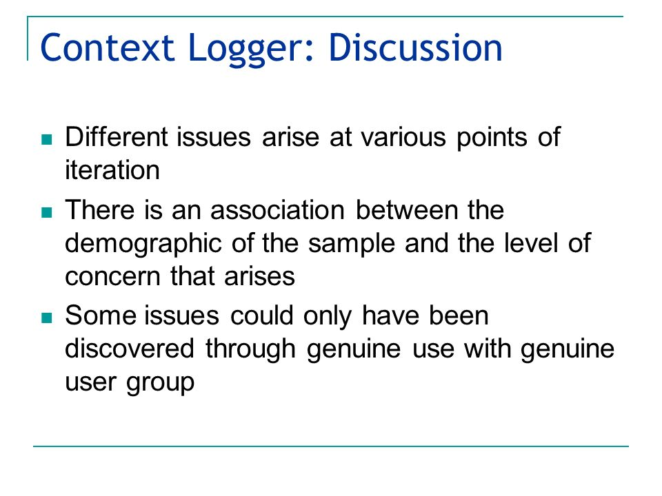 Context Logger: Discussion Different issues arise at various points of iteration There is an association between the demographic of the sample and the