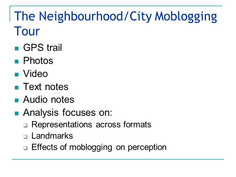The Neighbourhood/City Moblogging Tour GPS trail Photos Video Text notes Audio notes Analysis focuses on: Representations across formats Landmarks Effects of moblogging on perception