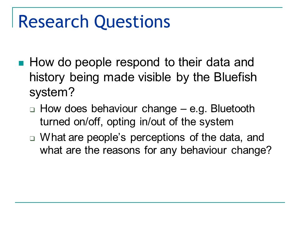 Research Questions How do people respond to their data and history being made visible by the Bluefish system? How does behaviour change – e.g. Bluetoo
