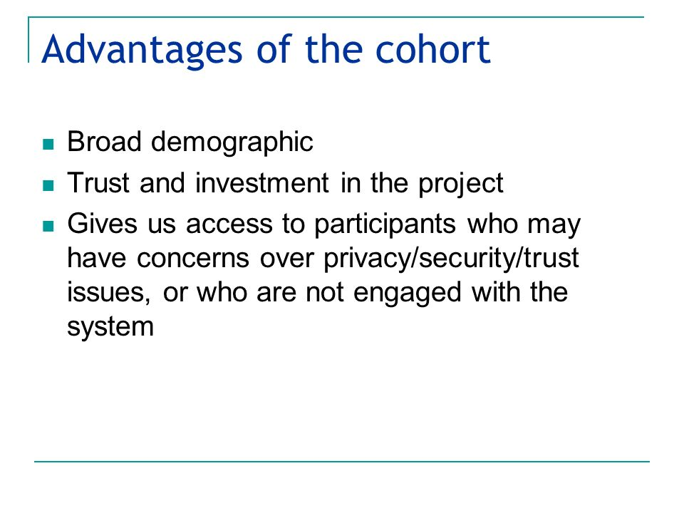 Advantages of the cohort Broad demographic Trust and investment in the project Gives us access to participants who may have concerns over privacy/secu