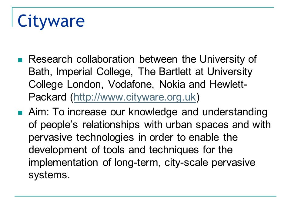 Cityware Research collaboration between the University of Bath, Imperial College, The Bartlett at University College London, Vodafone, Nokia and Hewlett- Packard (http://www.cityware.org.uk)http://www.cityware.org.uk Aim: To increase our knowledge and understanding of peoples relationships with urban spaces and with pervasive technologies in order to enable the development of tools and techniques for the implementation of long-term, city-scale pervasive systems.