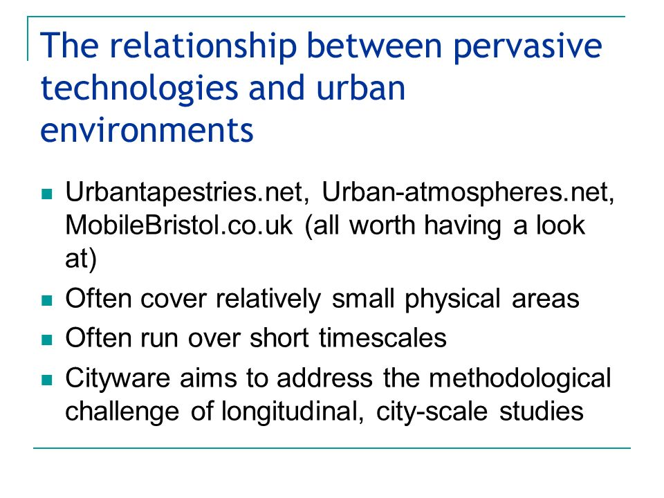 The relationship between pervasive technologies and urban environments Urbantapestries.net, Urban-atmospheres.net, MobileBristol.co.uk (all worth having a look at) Often cover relatively small physical areas Often run over short timescales Cityware aims to address the methodological challenge of longitudinal, city-scale studies