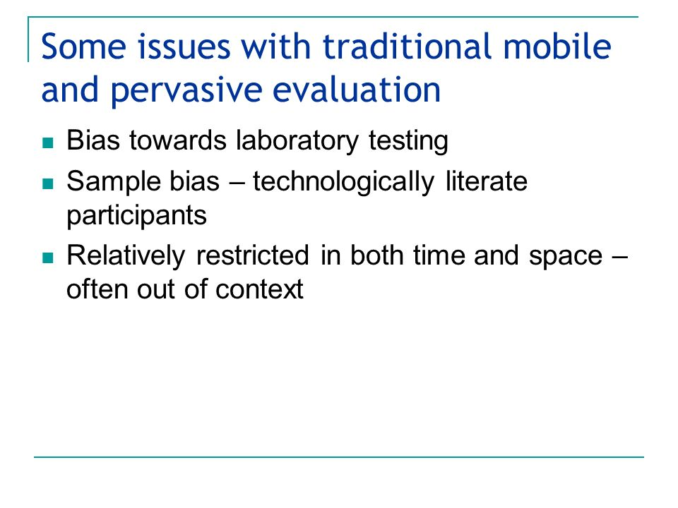 Some issues with traditional mobile and pervasive evaluation Bias towards laboratory testing Sample bias – technologically literate participants Relatively restricted in both time and space – often out of context