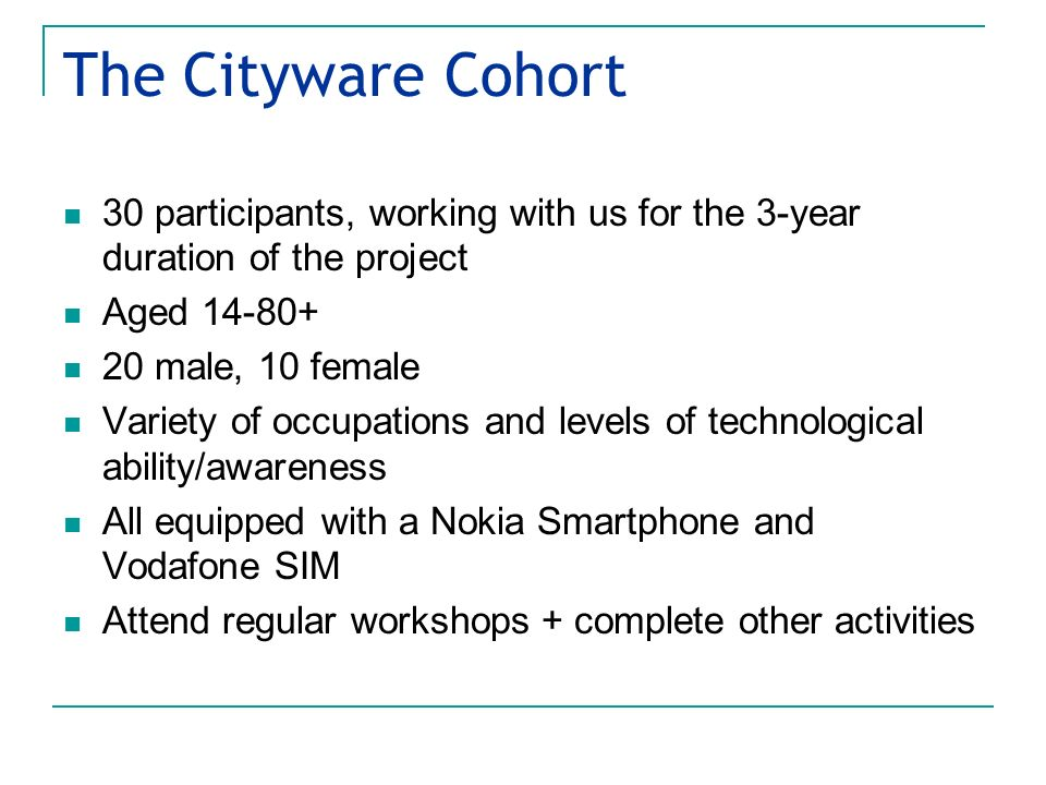 The Cityware Cohort 30 participants, working with us for the 3-year duration of the project Aged 14-80+ 20 male, 10 female Variety of occupations and levels of technological ability/awareness All equipped with a Nokia Smartphone and Vodafone SIM Attend regular workshops + complete other activities