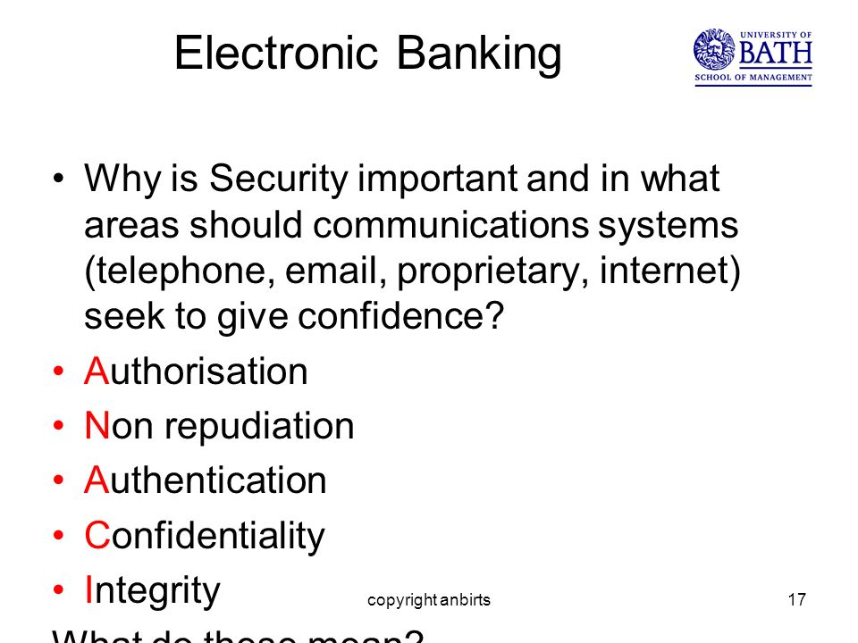 copyright anbirts17 Electronic Banking Why is Security important and in what areas should communications systems (telephone, email, proprietary, internet) seek to give confidence.