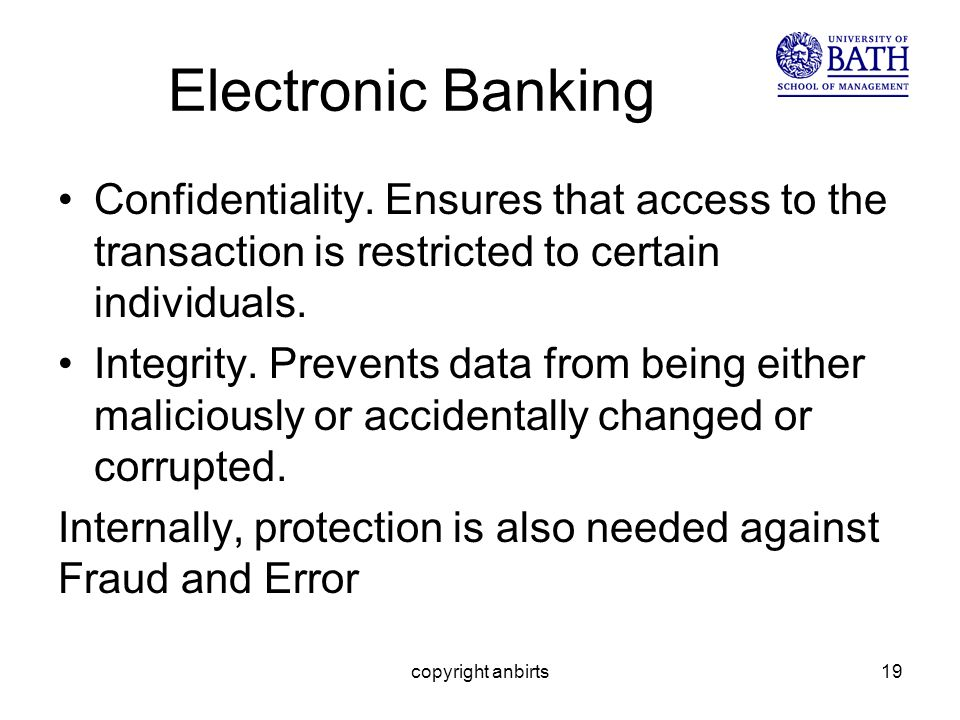 Electronic Banking Confidentiality. Ensures that access to the transaction is restricted to certain individuals. Integrity. Prevents data from being e