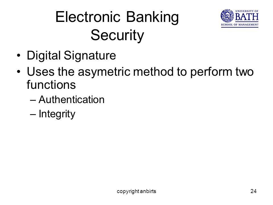 copyright anbirts24 Electronic Banking Security Digital Signature Uses the asymetric method to perform two functions –Authentication –Integrity