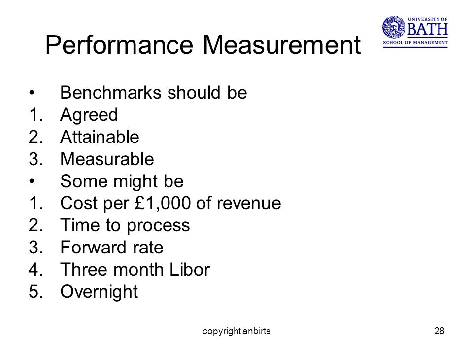 copyright anbirts28 Performance Measurement Benchmarks should be 1.Agreed 2.Attainable 3.Measurable Some might be 1.Cost per £1,000 of revenue 2.Time to process 3.Forward rate 4.Three month Libor 5.Overnight