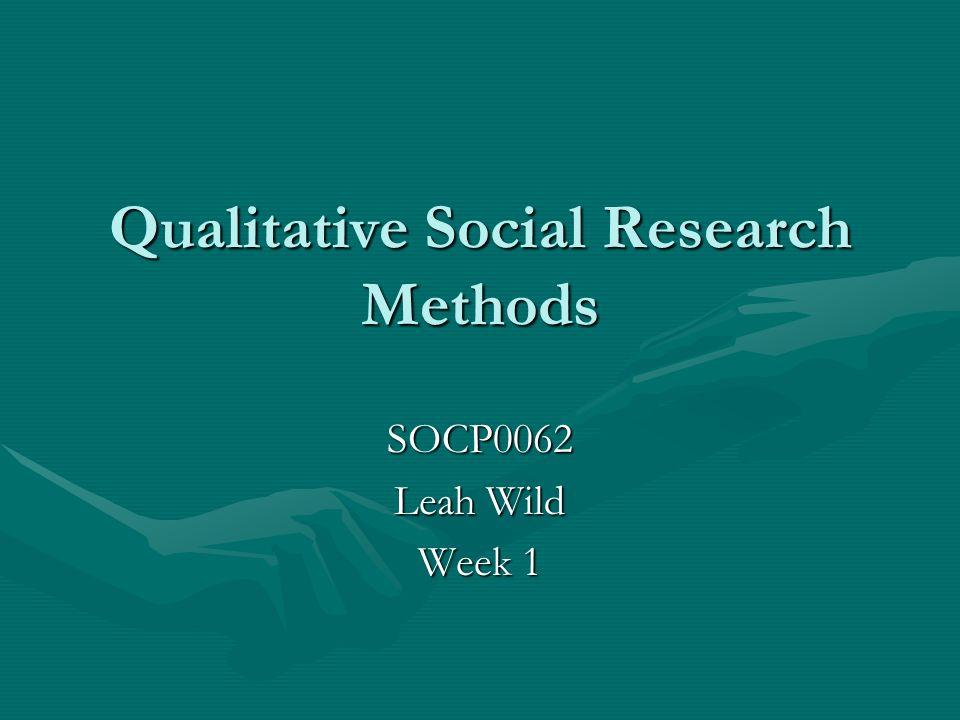 Qualitative Social Research Methods SOCP0062 Leah Wild Week 1